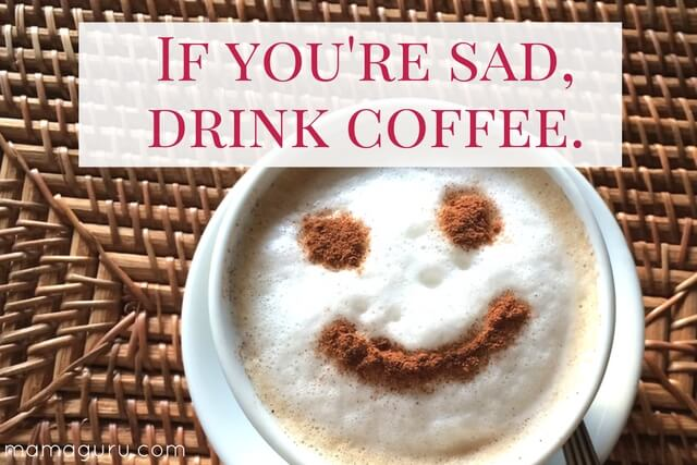 If you're sad, drink coffee.