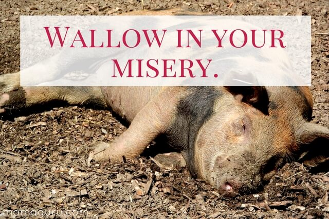 Wallow in your misery.