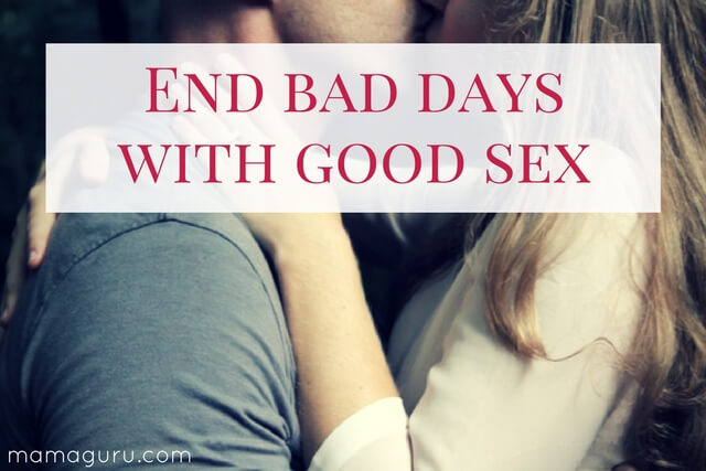 End bad days with good sex.