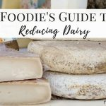 A Foodie's Guide to Reducing Dairy